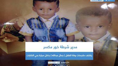 صورة مدير شرطة خور مكسر يكشف ملابسات وفاة الطفل ( جمال عبدالله ) بداخل سيارة بحي الشابات