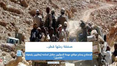 """صورة صفقة رعتها قطر.. الإصلاح يسلم مواقع مهمة للحوثيين مقابل تسلمه إرهابيين يتبعونه"""" تفاصيل"""""""